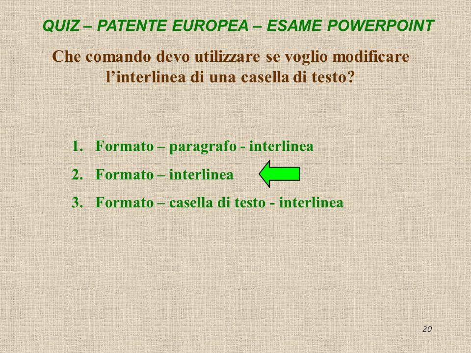 QUIZ – PATENTE EUROPEA – ESAME POWERPOINT 20 Che comando devo utilizzare se voglio modificare linterlinea di una casella di testo? 1.Formato – paragra