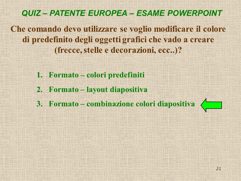 QUIZ – PATENTE EUROPEA – ESAME POWERPOINT 21 Che comando devo utilizzare se voglio modificare il colore di predefinito degli oggetti grafici che vado
