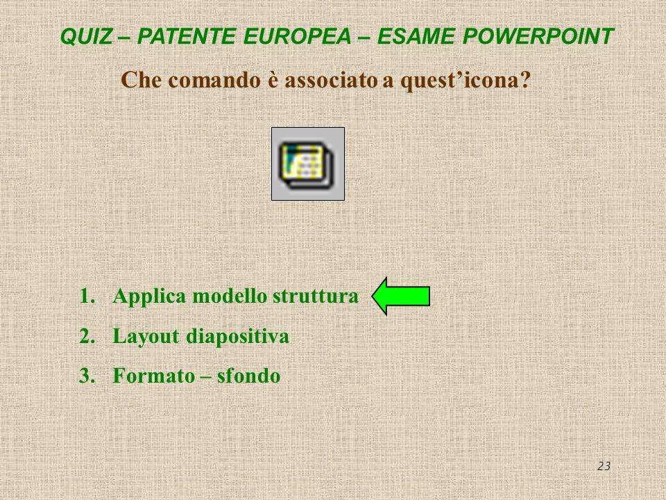QUIZ – PATENTE EUROPEA – ESAME POWERPOINT 23 Che comando è associato a questicona? 1.Applica modello struttura 2.Layout diapositiva 3.Formato – sfondo