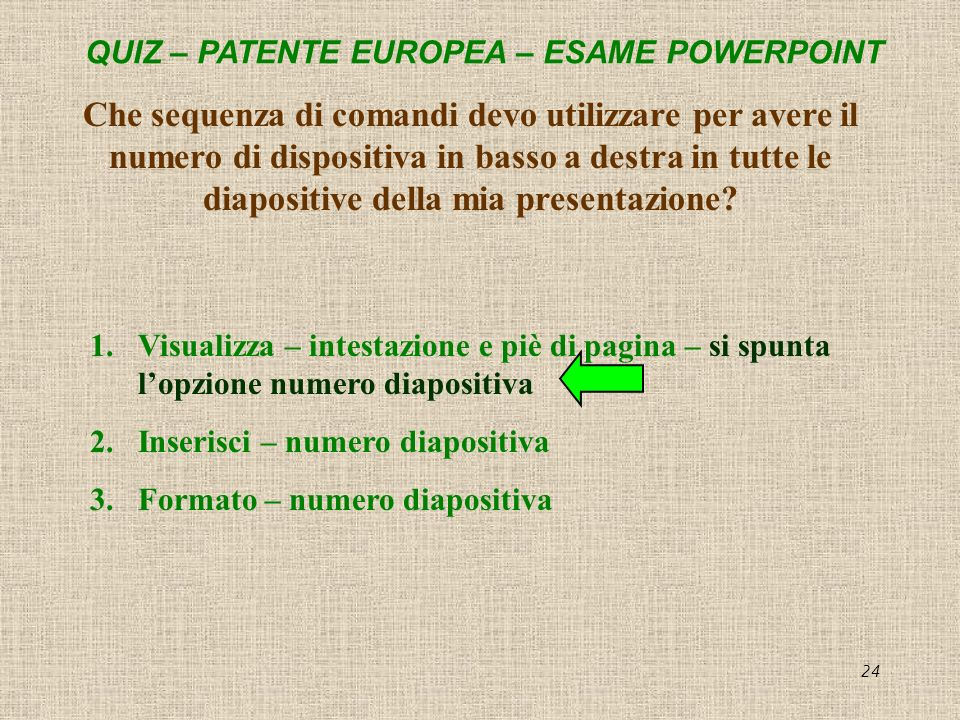 QUIZ – PATENTE EUROPEA – ESAME POWERPOINT 24 Che sequenza di comandi devo utilizzare per avere il numero di dispositiva in basso a destra in tutte le