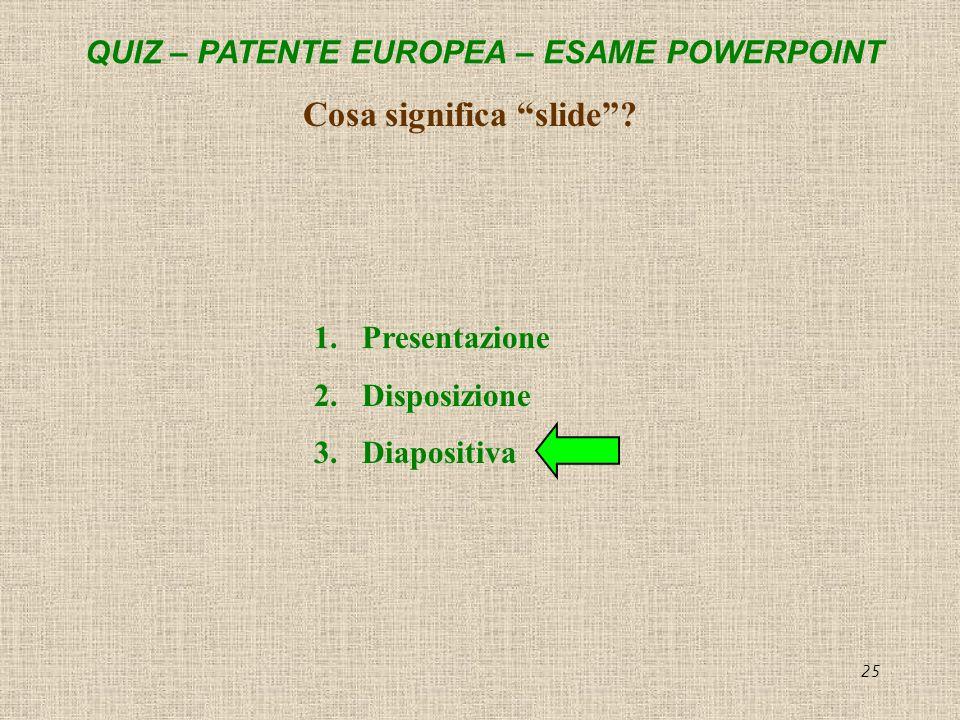 QUIZ – PATENTE EUROPEA – ESAME POWERPOINT 25 Cosa significa slide? 1.Presentazione 2.Disposizione 3.Diapositiva