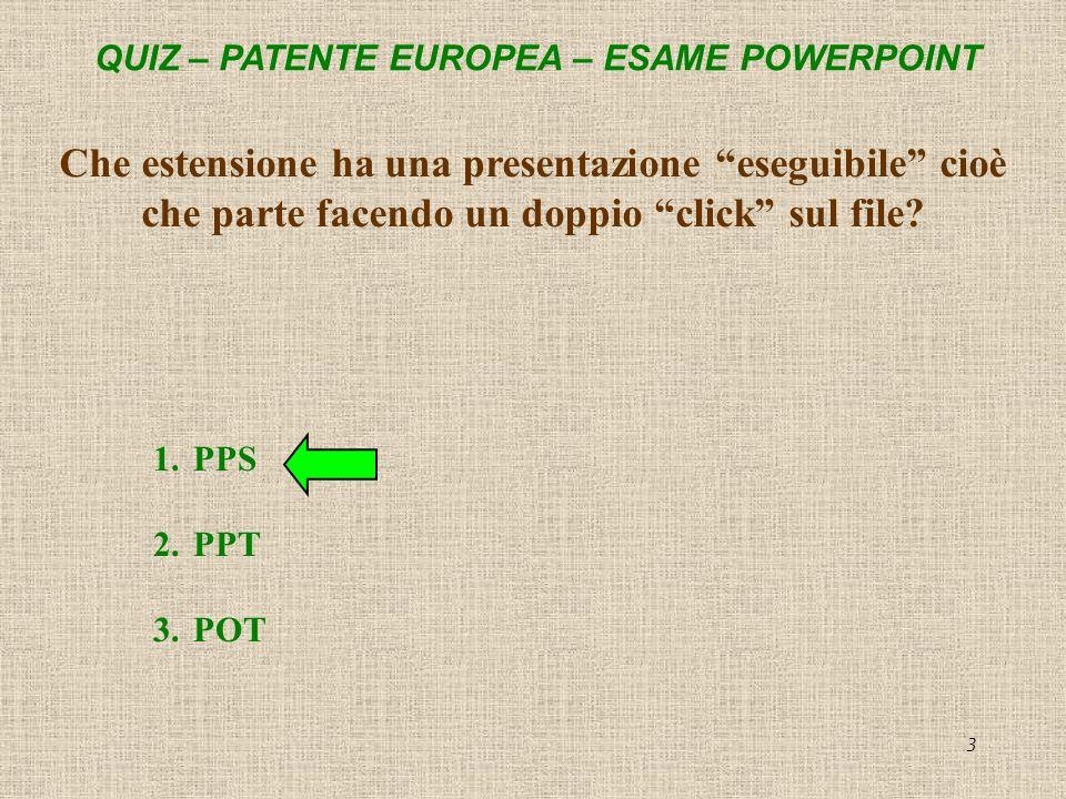 QUIZ – PATENTE EUROPEA – ESAME POWERPOINT 3 Che estensione ha una presentazione eseguibile cioè che parte facendo un doppio click sul file? 1.PPS 2.PP