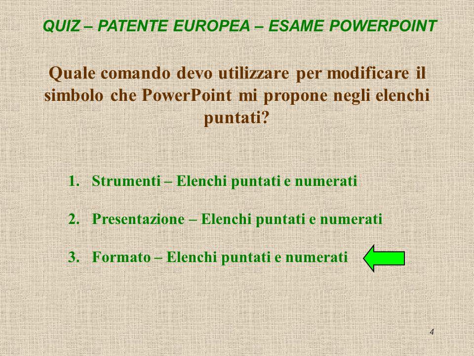 QUIZ – PATENTE EUROPEA – ESAME POWERPOINT 4 Quale comando devo utilizzare per modificare il simbolo che PowerPoint mi propone negli elenchi puntati? 1