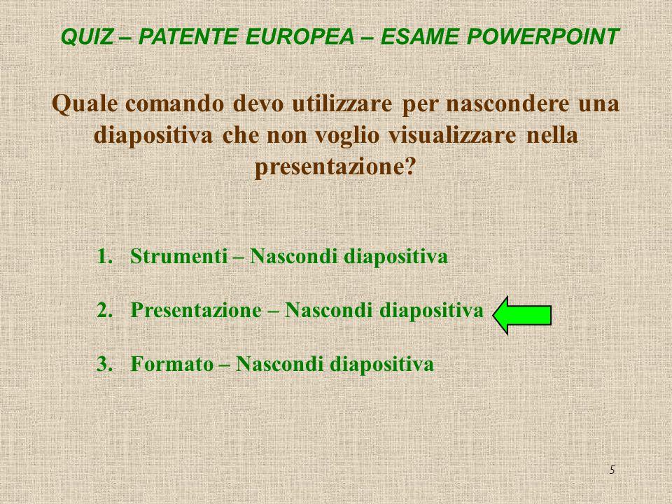 QUIZ – PATENTE EUROPEA – ESAME POWERPOINT 5 Quale comando devo utilizzare per nascondere una diapositiva che non voglio visualizzare nella presentazio