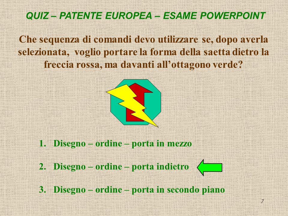 QUIZ – PATENTE EUROPEA – ESAME POWERPOINT 7 Che sequenza di comandi devo utilizzare se, dopo averla selezionata, voglio portare la forma della saetta