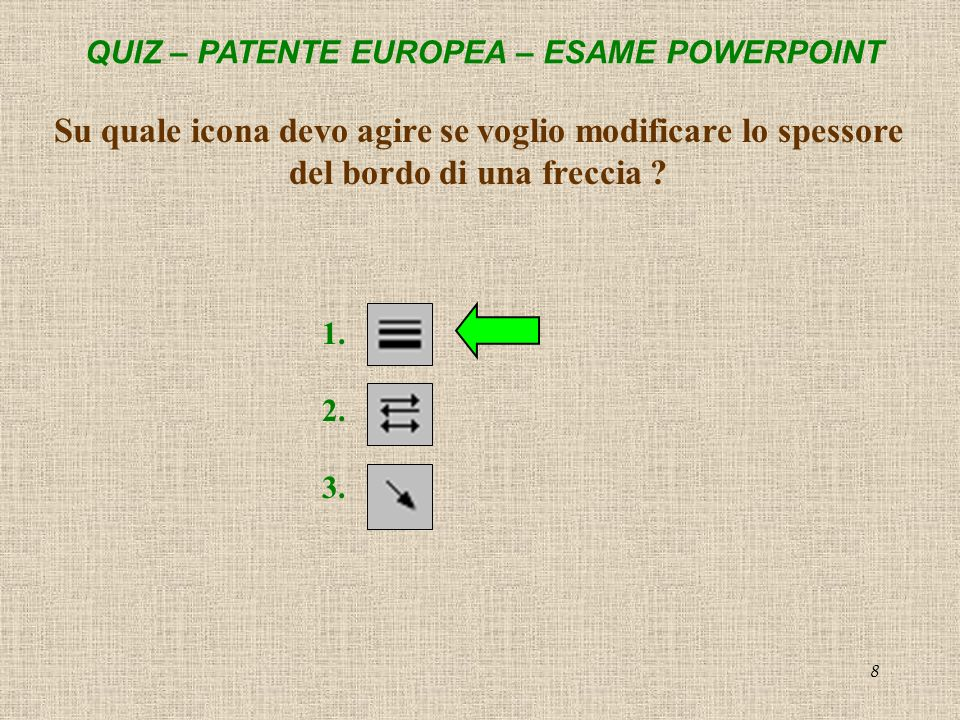 QUIZ – PATENTE EUROPEA – ESAME POWERPOINT 8 Su quale icona devo agire se voglio modificare lo spessore del bordo di una freccia ? 1. 2. 3.