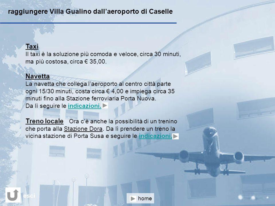 raggiungere Villa Gualino dallaeroporto di Caselle Taxi Il taxi è la soluzione più comoda e veloce, circa 30 minuti, ma più costosa, circa 35,00. Nave