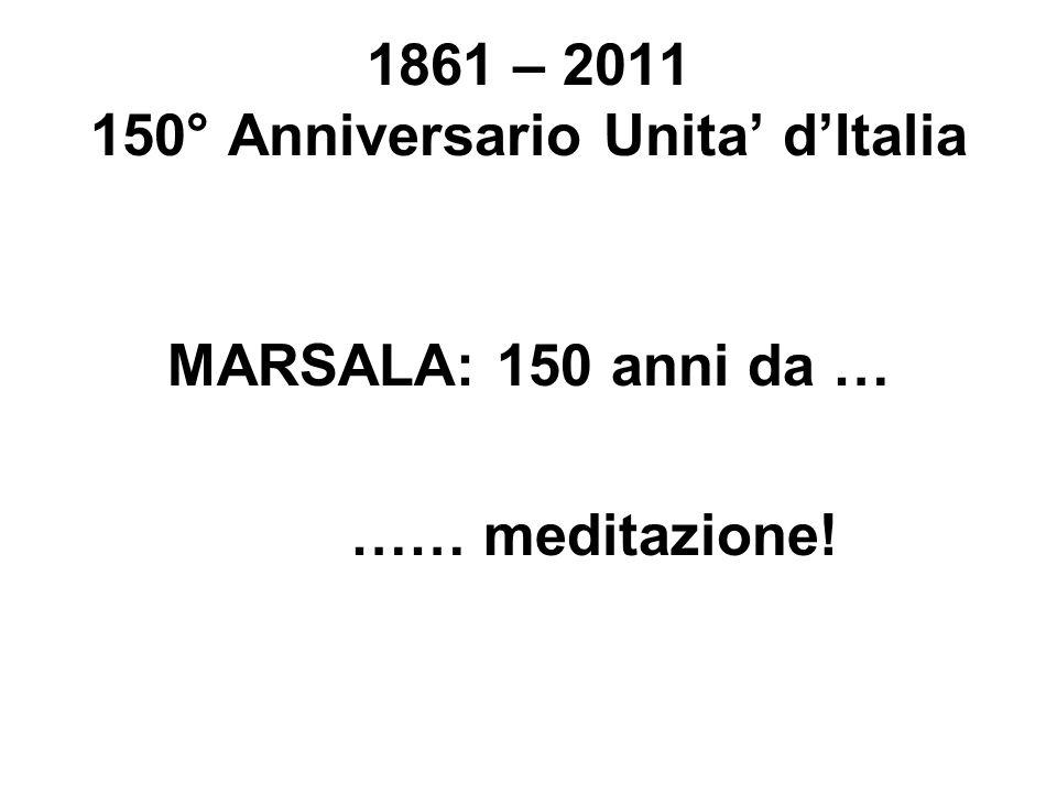 1861 – 2011 150° Anniversario Unita dItalia MARSALA: 150 anni da … …… meditazione!