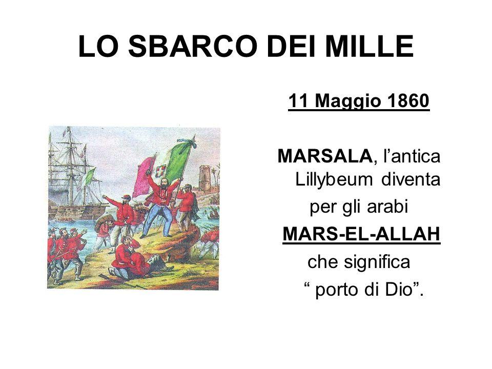 LO SBARCO DEI MILLE 11 Maggio 1860 MARSALA, lantica Lillybeum diventa per gli arabi MARS-EL-ALLAH che significa porto di Dio.