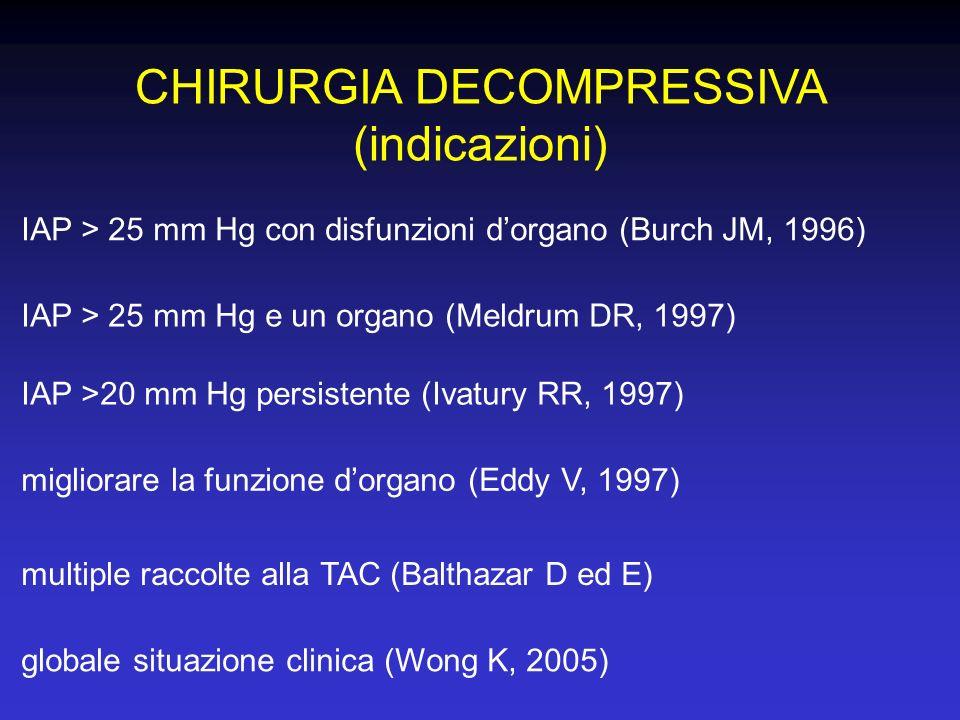 CHIRURGIA DECOMPRESSIVA (indicazioni) IAP > 25 mm Hg con disfunzioni dorgano (Burch JM, 1996) IAP >20 mm Hg persistente (Ivatury RR, 1997) IAP > 25 mm