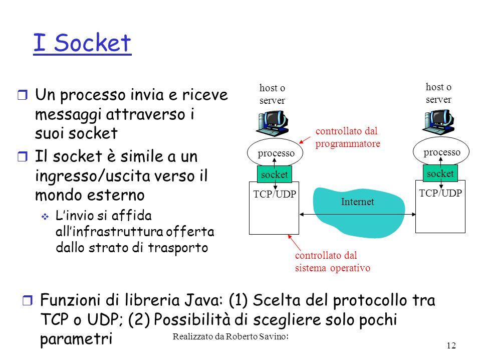 Realizzato da Roberto Savino: 12 I Socket r Un processo invia e riceve messaggi attraverso i suoi socket r Il socket è simile a un ingresso/uscita verso il mondo esterno Linvio si affida allinfrastruttura offerta dallo strato di trasporto processo TCP/UDP socket host o server processo TCP/UDP socket host o server Internet controllato dal sistema operativo controllato dal programmatore r Funzioni di libreria Java: (1) Scelta del protocollo tra TCP o UDP; (2) Possibilità di scegliere solo pochi parametri