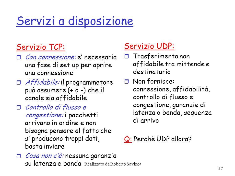 Realizzato da Roberto Savino: 17 Servizi a disposizione Servizio TCP: r Con connessione: e necessaria una fase di set up per aprire una connessione r Affidabile: il programmatore può assumere (+ o -) che il canale sia affidabile r Controllo di flusso e congestione: i pacchetti arrivano in ordine e non bisogna pensare al fatto che si producono troppi dati, basta inviare r Cosa non cè: nessuna garanzia su latenza e banda Servizio UDP: r Trasferimento non affidabile tra mittende e destinatario r Non fornisce: connessione, affidabilità, controllo di flusso e congestione, garanzie di latenza o banda, sequenza di arrivo Q: Perchè UDP allora