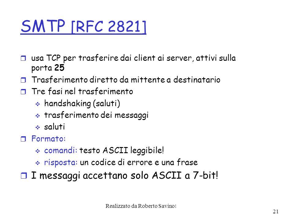 Realizzato da Roberto Savino: 21 SMTP [RFC 2821] r usa TCP per trasferire dai client ai server, attivi sulla porta 25 r Trasferimento diretto da mittente a destinatario r Tre fasi nel trasferimento handshaking (saluti) trasferimento dei messaggi saluti r Formato: comandi: testo ASCII leggibile.