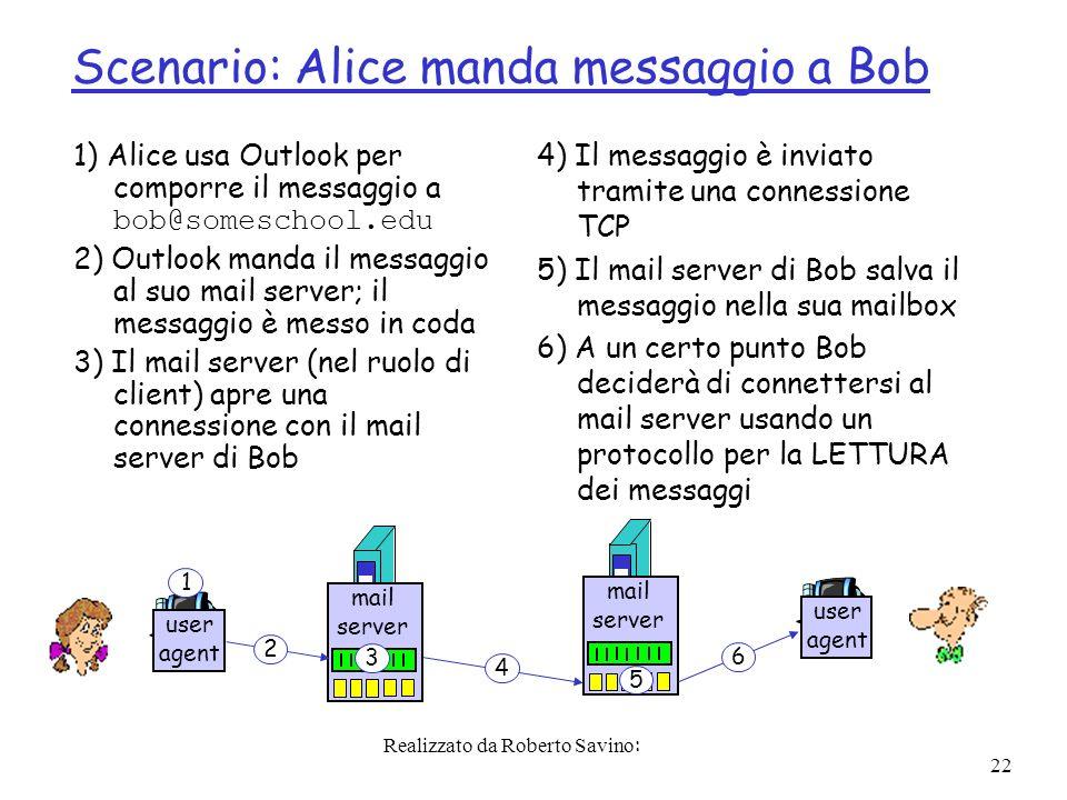 Realizzato da Roberto Savino: 22 Scenario: Alice manda messaggio a Bob 1) Alice usa Outlook per comporre il messaggio a bob@someschool.edu 2) Outlook manda il messaggio al suo mail server; il messaggio è messo in coda 3) Il mail server (nel ruolo di client) apre una connessione con il mail server di Bob 4) Il messaggio è inviato tramite una connessione TCP 5) Il mail server di Bob salva il messaggio nella sua mailbox 6) A un certo punto Bob deciderà di connettersi al mail server usando un protocollo per la LETTURA dei messaggi user agent mail server mail server user agent 1 2 3 4 5 6
