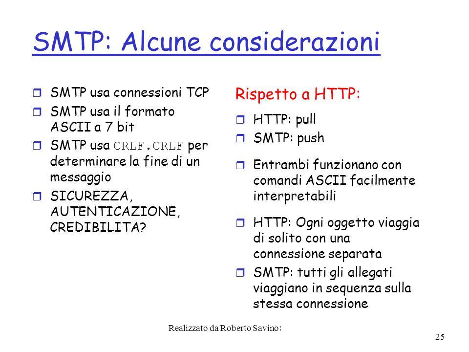 Realizzato da Roberto Savino: 25 SMTP: Alcune considerazioni r SMTP usa connessioni TCP r SMTP usa il formato ASCII a 7 bit SMTP usa CRLF.CRLF per determinare la fine di un messaggio r SICUREZZA, AUTENTICAZIONE, CREDIBILITA.