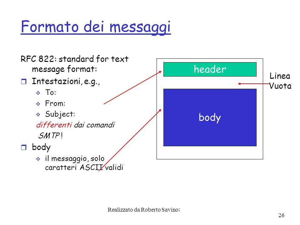 Realizzato da Roberto Savino: 26 Formato dei messaggi RFC 822: standard for text message format: r Intestazioni, e.g., To: From: Subject: differenti dai comandi SMTP .
