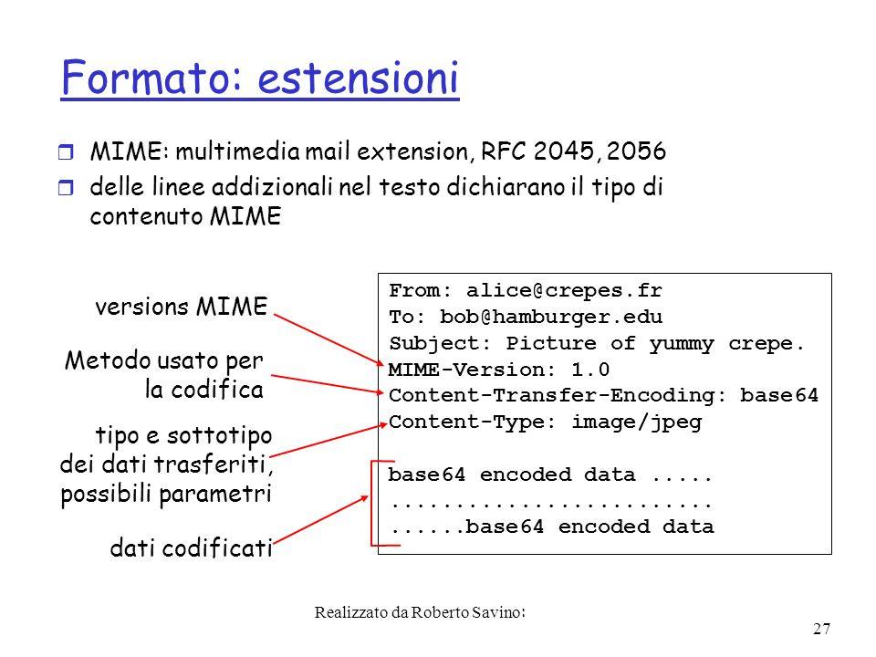 Realizzato da Roberto Savino: 27 Formato: estensioni r MIME: multimedia mail extension, RFC 2045, 2056 r delle linee addizionali nel testo dichiarano il tipo di contenuto MIME From: alice@crepes.fr To: bob@hamburger.edu Subject: Picture of yummy crepe.