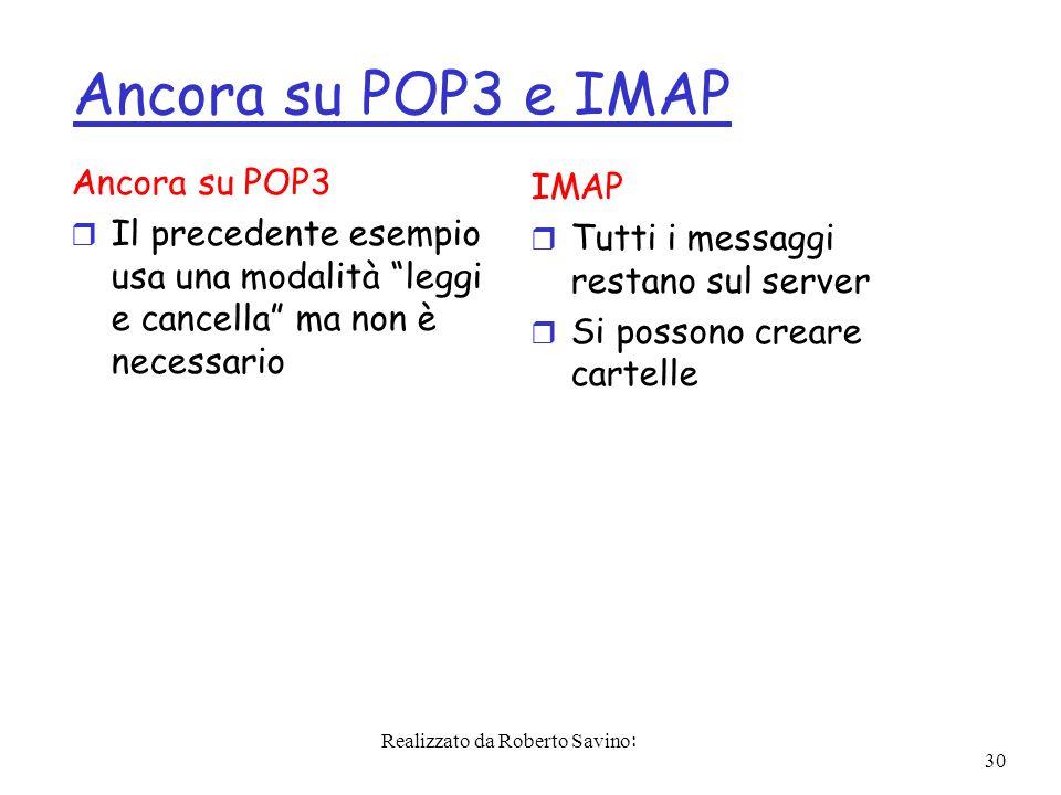 Realizzato da Roberto Savino: 30 Ancora su POP3 e IMAP Ancora su POP3 r Il precedente esempio usa una modalità leggi e cancella ma non è necessario IMAP r Tutti i messaggi restano sul server r Si possono creare cartelle