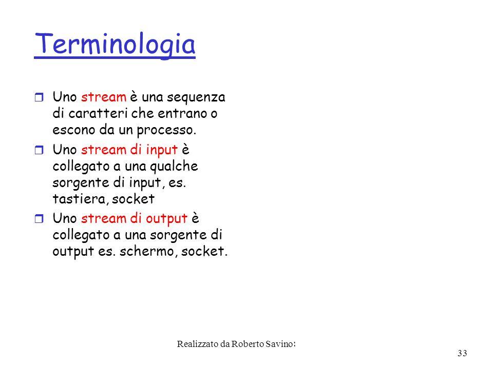 Realizzato da Roberto Savino: 33 Terminologia r Uno stream è una sequenza di caratteri che entrano o escono da un processo.