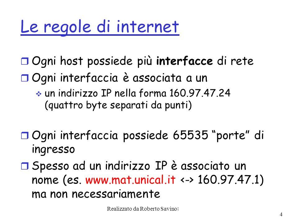 Realizzato da Roberto Savino: 4 Le regole di internet r Ogni host possiede più interfacce di rete r Ogni interfaccia è associata a un un indirizzo IP nella forma 160.97.47.24 (quattro byte separati da punti) r Ogni interfaccia possiede 65535 porte di ingresso r Spesso ad un indirizzo IP è associato un nome (es.