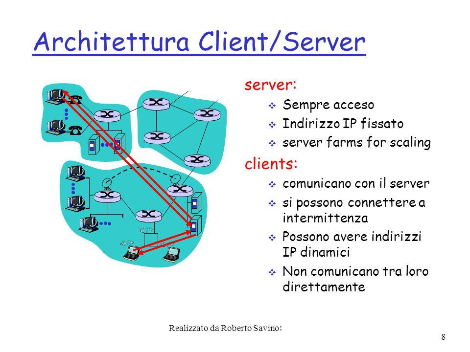 Realizzato da Roberto Savino: 8 Architettura Client/Server server: Sempre acceso Indirizzo IP fissato server farms for scaling clients: comunicano con il server si possono connettere a intermittenza Possono avere indirizzi IP dinamici Non comunicano tra loro direttamente