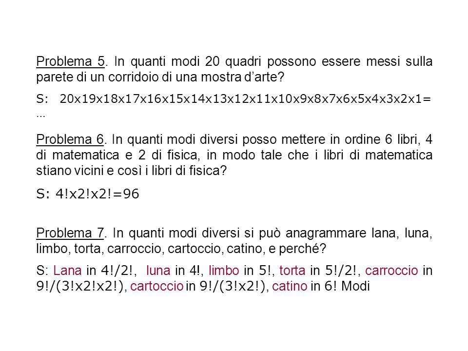 Problema 5. In quanti modi 20 quadri possono essere messi sulla parete di un corridoio di una mostra darte? S: 20x19x18x17x16x15x14x13x12x11x10x9x8x7x