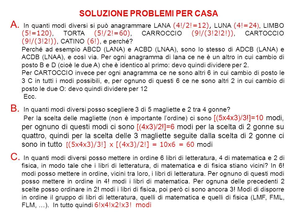 A. In quanti modi diversi si può anagrammare LANA (4!/2!=12), LUNA (4!=24 ), LIMBO (5!=120), TORTA (5!/2!=60), CARROCCIO (9!/(3!2!2!)), CARTOCCIO (9!/