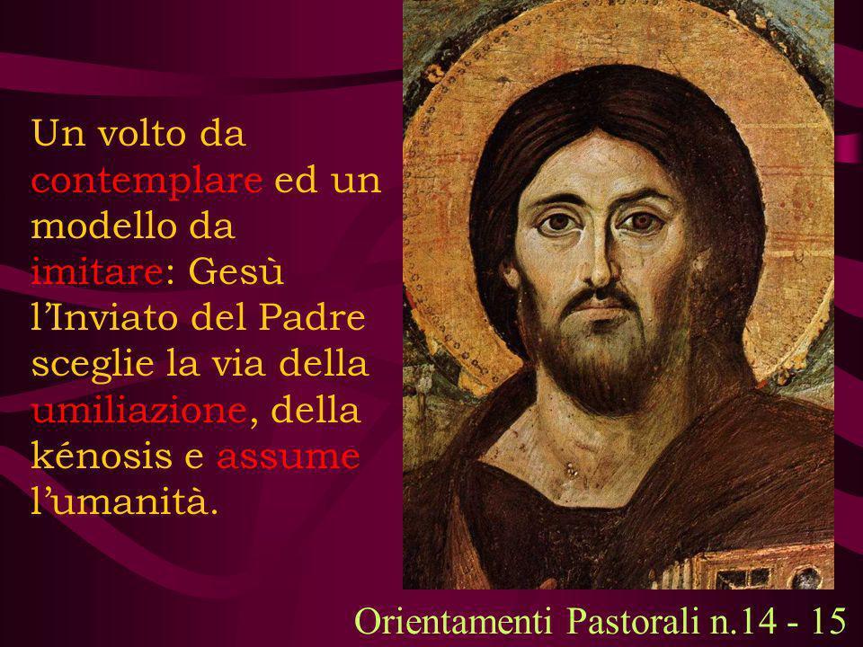 Un volto da contemplare ed un modello da imitare: Gesù lInviato del Padre sceglie la via della umiliazione, della kénosis e assume lumanità. Orientame