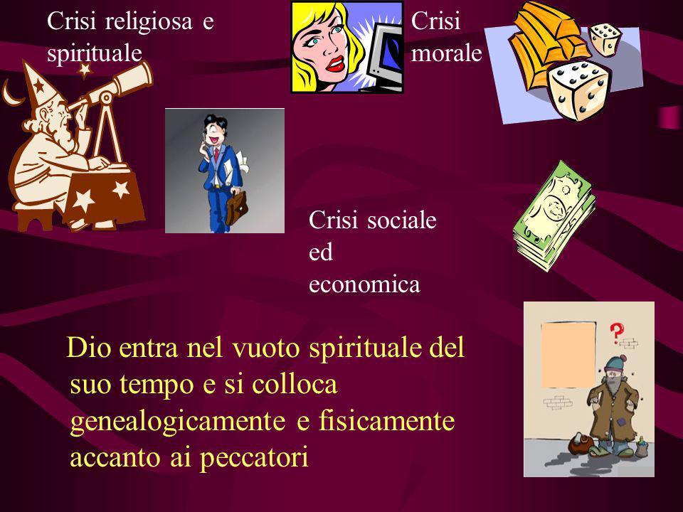Dio entra nel vuoto spirituale del suo tempo e si colloca genealogicamente e fisicamente accanto ai peccatori Crisi morale Crisi religiosa e spiritual