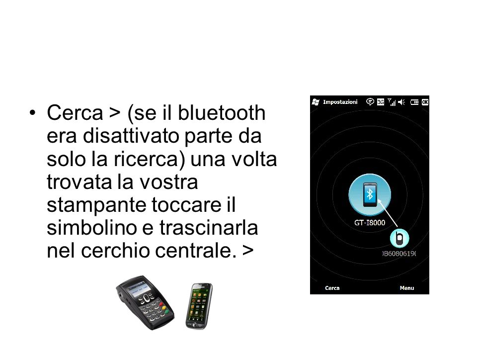 Cerca > (se il bluetooth era disattivato parte da solo la ricerca) una volta trovata la vostra stampante toccare il simbolino e trascinarla nel cerchio centrale.