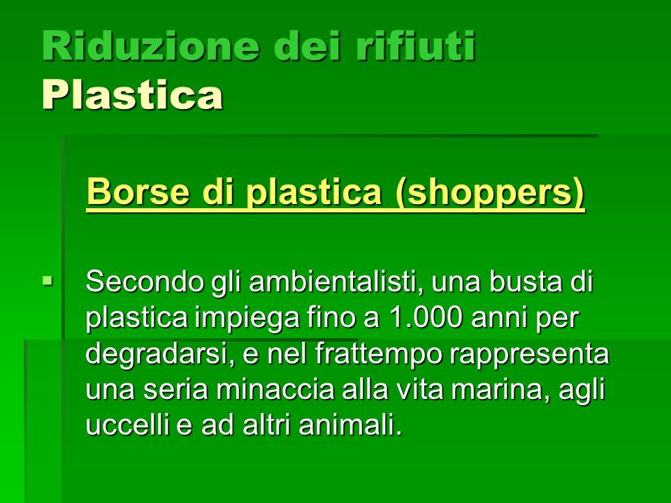Riduzione dei rifiuti Plastica Borse di plastica (shoppers) Secondo gli ambientalisti, una busta di plastica impiega fino a 1.000 anni per degradarsi, e nel frattempo rappresenta una seria minaccia alla vita marina, agli uccelli e ad altri animali.