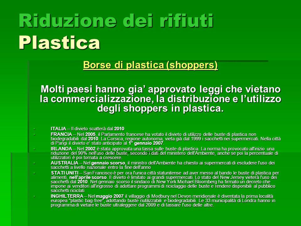 Riduzione dei rifiuti Plastica Borse di plastica (shoppers) Molti paesi hanno gia approvato leggi che vietano la commercializzazione, la distribuzione e lutilizzo degli shoppers in plastica.