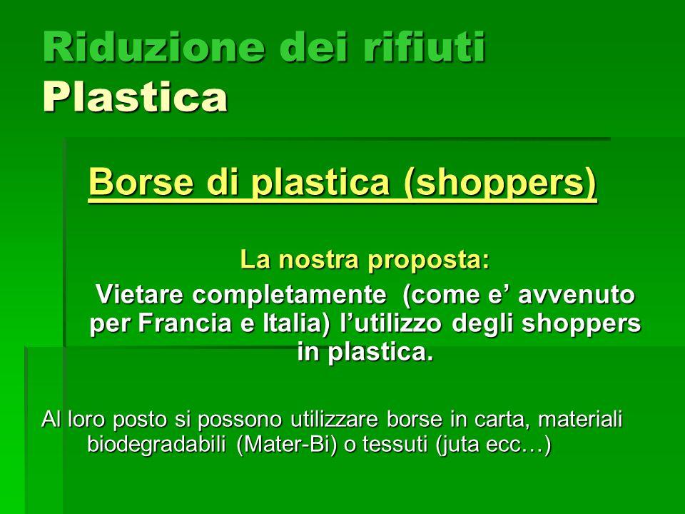 Riduzione dei rifiuti Plastica Borse di plastica (shoppers) La nostra proposta: Vietare completamente (come e avvenuto per Francia e Italia) lutilizzo degli shoppers in plastica.