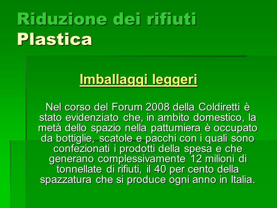 Riduzione dei rifiuti Plastica Imballaggi leggeri Nel corso del Forum 2008 della Coldiretti è stato evidenziato che, in ambito domestico, la metà dell