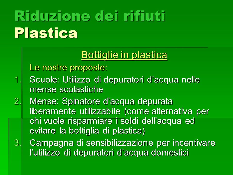 Riduzione dei rifiuti Plastica Bottiglie in plastica Le nostre proposte: 1.Scuole: Utilizzo di depuratori dacqua nelle mense scolastiche 2.Mense: Spinatore dacqua depurata liberamente utilizzabile (come alternativa per chi vuole risparmiare i soldi dellacqua ed evitare la bottiglia di plastica) 3.Campagna di sensibilizzazione per incentivare lutilizzo di depuratori dacqua domestici