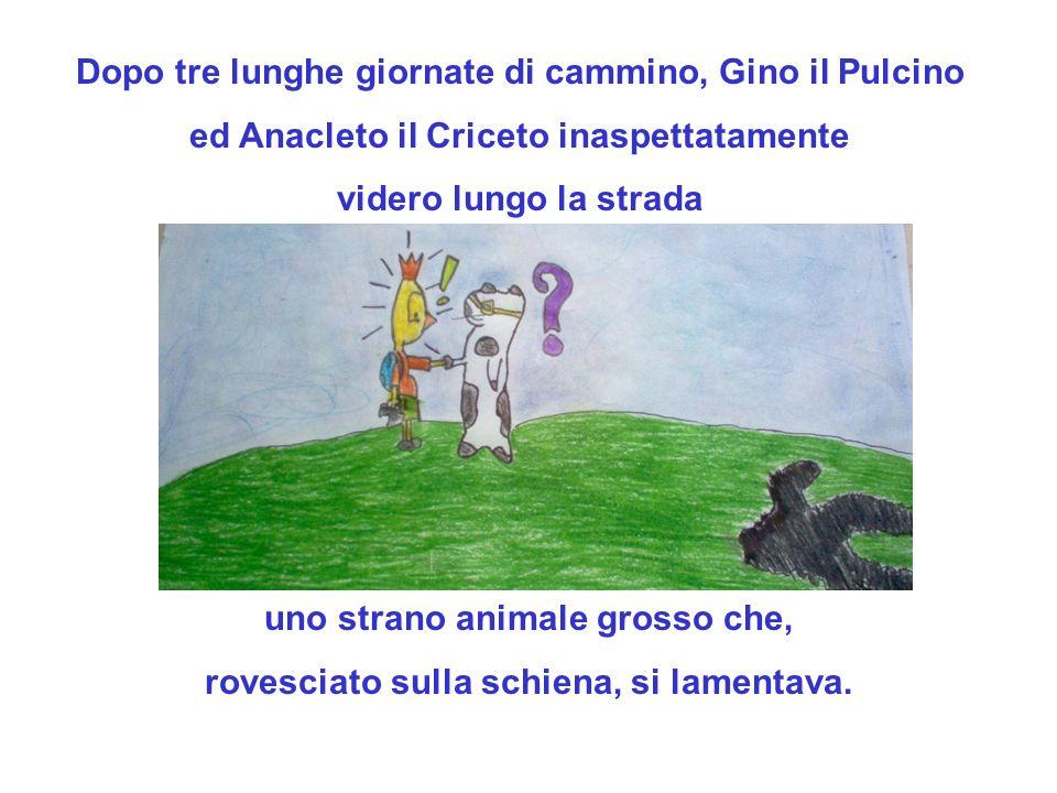 Dopo tre lunghe giornate di cammino, Gino il Pulcino ed Anacleto il Criceto inaspettatamente videro lungo la strada uno strano animale grosso che, rov
