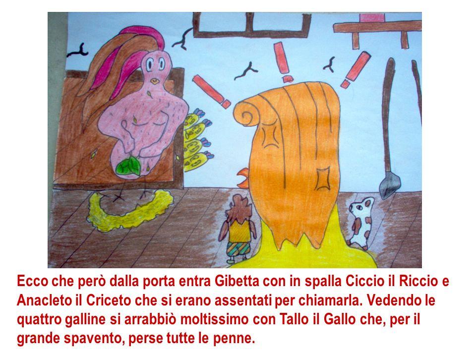 Ecco che però dalla porta entra Gibetta con in spalla Ciccio il Riccio e Anacleto il Criceto che si erano assentati per chiamarla. Vedendo le quattro