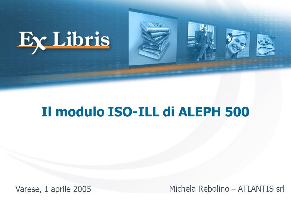 Il modulo ISO-ILL di ALEPH 500 Varese, 1 aprile 2005Michela Rebolino – ATLANTIS srl