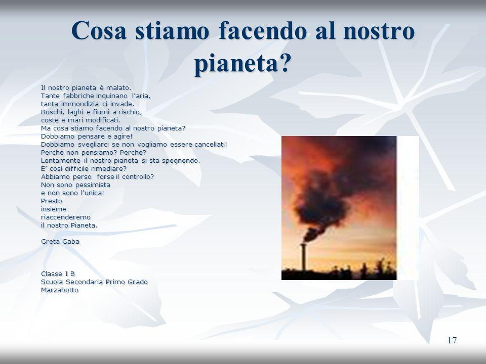 17 Cosa stiamo facendo al nostro pianeta? Il nostro pianeta è malato. Tante fabbriche inquinano laria, tanta immondizia ci invade. Boschi, laghi e fiu
