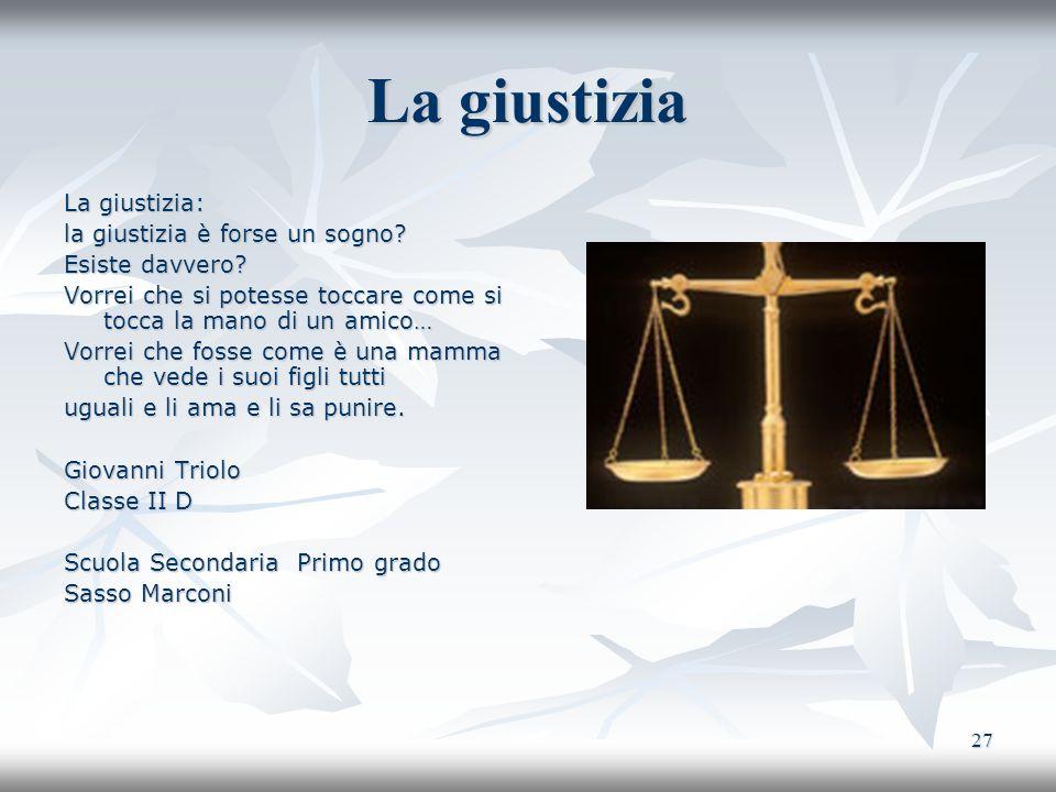 27 La giustizia La giustizia: la giustizia è forse un sogno? Esiste davvero? Vorrei che si potesse toccare come si tocca la mano di un amico… Vorrei c