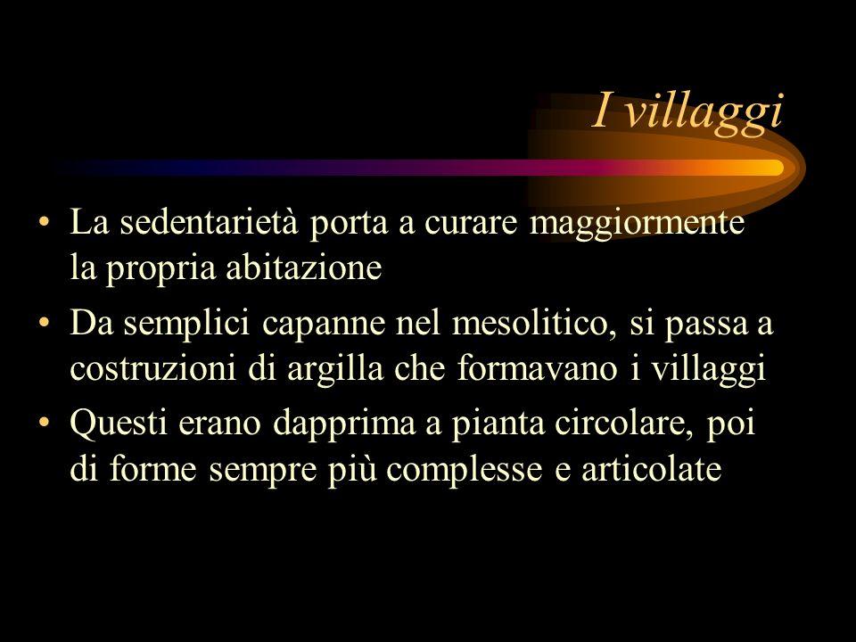 I villaggi La sedentarietà porta a curare maggiormente la propria abitazione Da semplici capanne nel mesolitico, si passa a costruzioni di argilla che