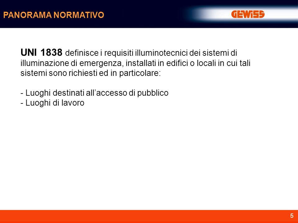 5 PANORAMA NORMATIVO UNI 1838 definisce i requisiti illuminotecnici dei sistemi di illuminazione di emergenza, installati in edifici o locali in cui t