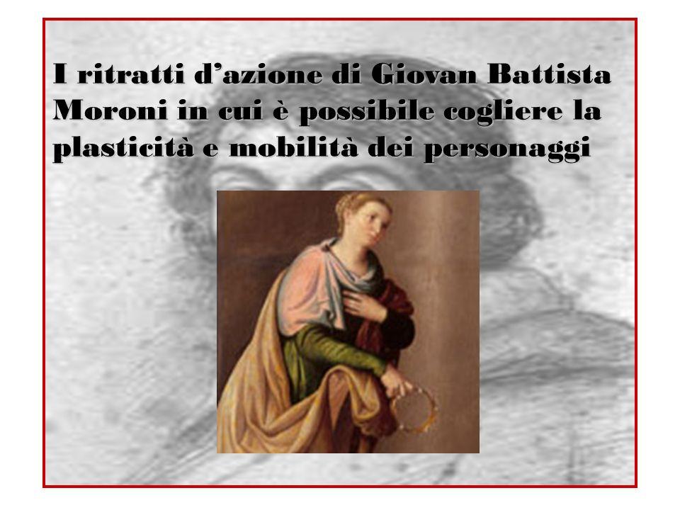 I ritratti dazione di Giovan Battista Moroni in cui è possibile cogliere la plasticità e mobilità dei personaggi