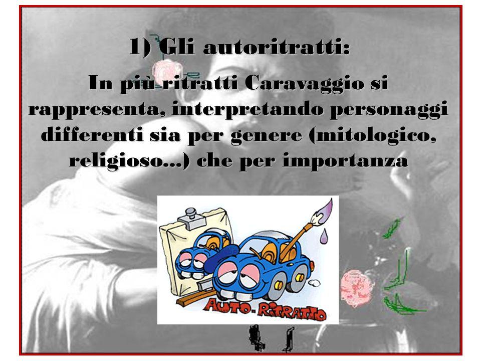 1) Gli autoritratti: In più ritratti Caravaggio si rappresenta, interpretando personaggi differenti sia per genere (mitologico, religioso...) che per