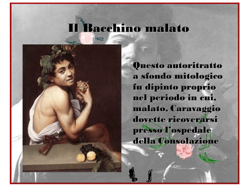 Il Bacchino malato Questo autoritratto a sfondo mitologico fu dipinto proprio nel periodo in cui, malato, Caravaggio dovette ricoverarsi presso losped