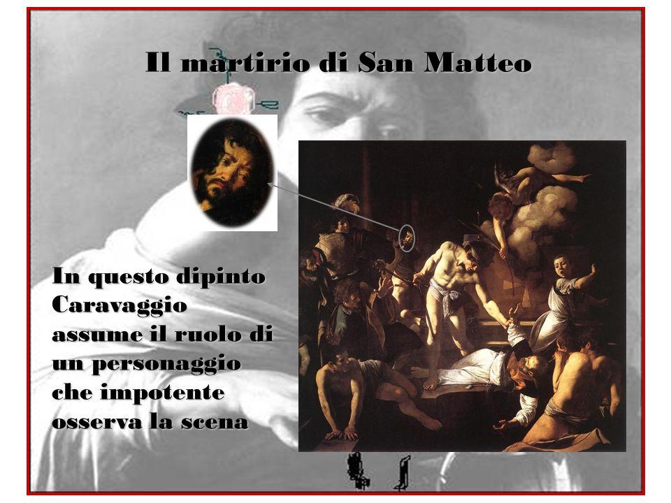 Il martirio di San Matteo In questo dipinto Caravaggio assume il ruolo di un personaggio che impotente osserva la scena