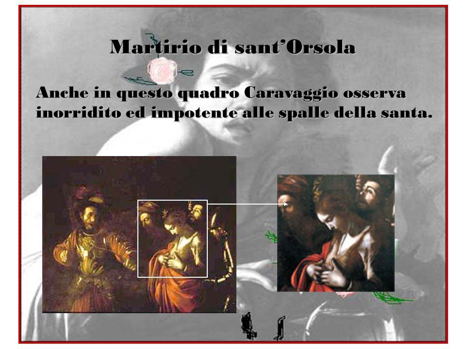 Martirio di santOrsola Anche in questo quadro Caravaggio osserva inorridito ed impotente alle spalle della santa.