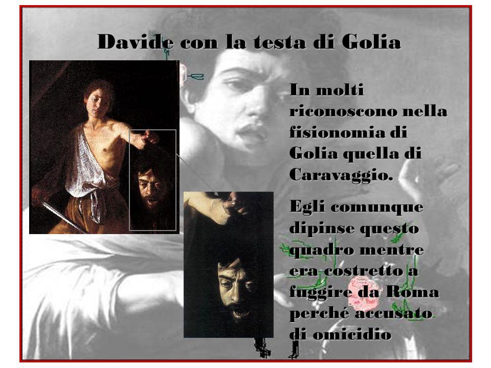 Davide con la testa di Golia In molti riconoscono nella fisionomia di Golia quella di Caravaggio. Egli comunque dipinse questo quadro mentre era costr