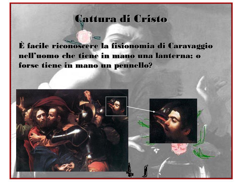 Cattura di Cristo È facile riconoscere la fisionomia di Caravaggio nelluomo che tiene in mano una lanterna; o forse tiene in mano un pennello?