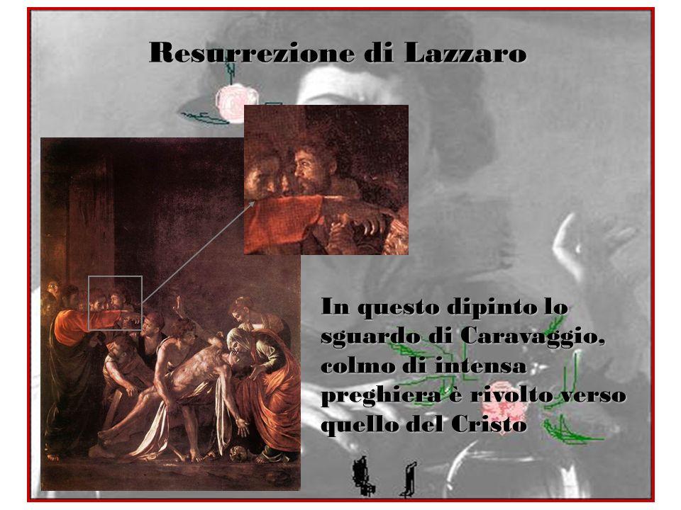 Resurrezione di Lazzaro In questo dipinto lo sguardo di Caravaggio, colmo di intensa preghiera è rivolto verso quello del Cristo